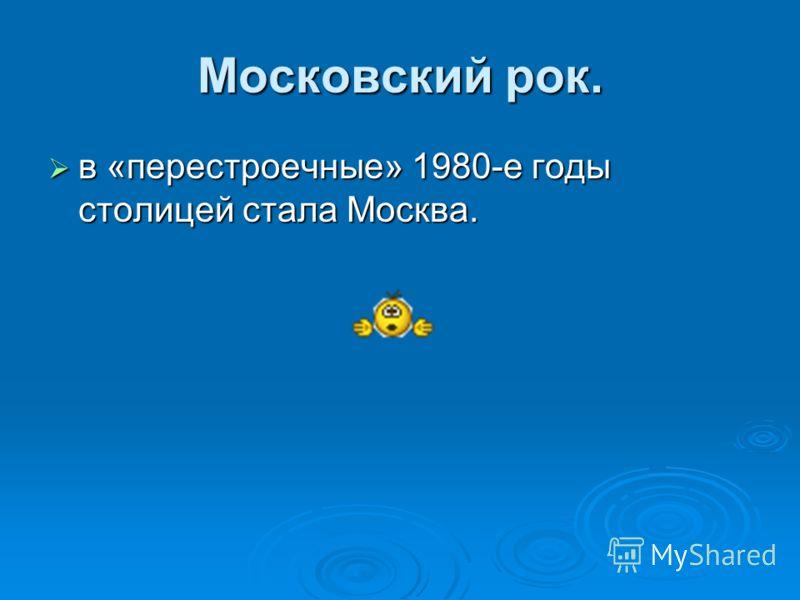 Московский рок. в «перестроечные» 1980-е годы столицей стала Москва. в «перестроечные» 1980-е годы столицей стала Москва.