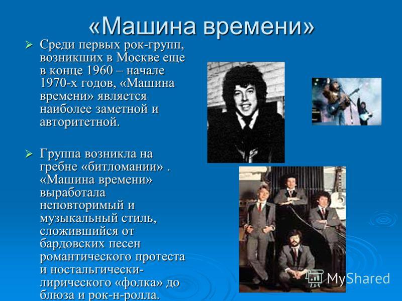 «Машина времени» Среди первых рок-групп, возникших в Москве еще в конце 1960 – начале 1970-х годов, «Машина времени» является наиболее заметной и авторитетной. Группа возникла на гребне «битломании». «Машина времени» выработала неповторимый и музыкал
