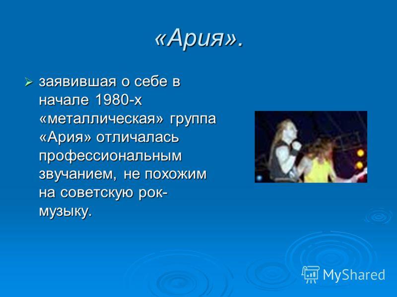 «Ария». заявившая о себе в начале 1980-х «металлическая» группа «Ария» отличалась профессиональным звучанием, не похожим на советскую рок- музыку. заявившая о себе в начале 1980-х «металлическая» группа «Ария» отличалась профессиональным звучанием, н