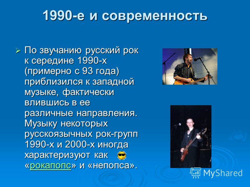 1990-е и современность По звучанию русский рок к середине 1990-х (примерно с 93 года) приблизился к западной музыке, фактически влившись в ее различные направления. Музыку некоторых русскоязычных рок-групп 1990-х и 2000-х иногда характеризуют как «ро