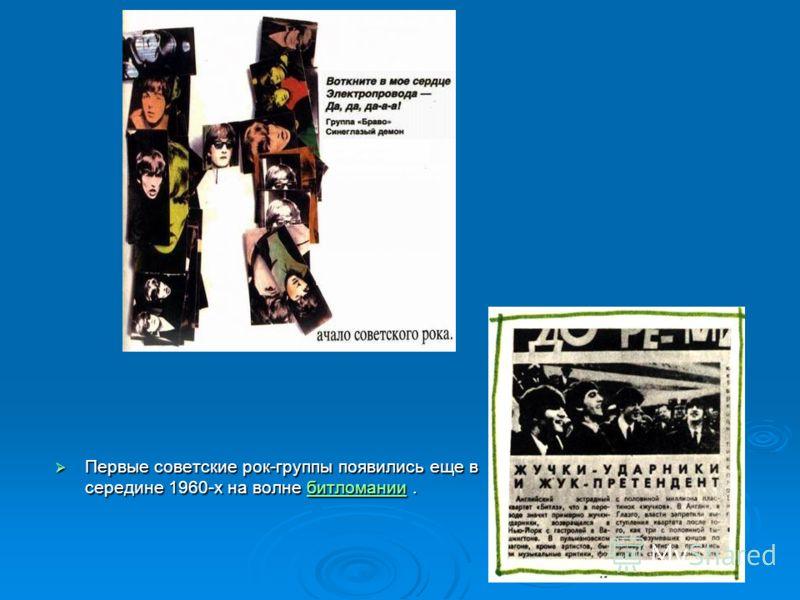 Первые советские рок-группы появились еще в середине 1960-х на волне битломании. Первые советские рок-группы появились еще в середине 1960-х на волне битломании.битломании