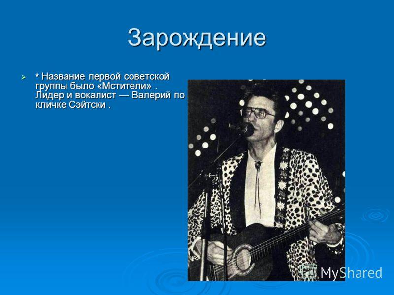 Зарождение * Название первой советской группы было «Мстители». Лидер и вокалист Валерий по кличке Сэйтски.