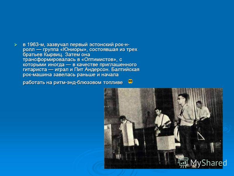 в 1963-м, зазвучал первый эстонский рок-н- ролл группа «Юниоры», состоявшая из трех братьев Кырвиц. Затем она трансформировалась в «Оптимистов», с которыми иногда в качестве приглашенного гитариста играл и Пит Андерсон. Балтийская рок-машина завелась