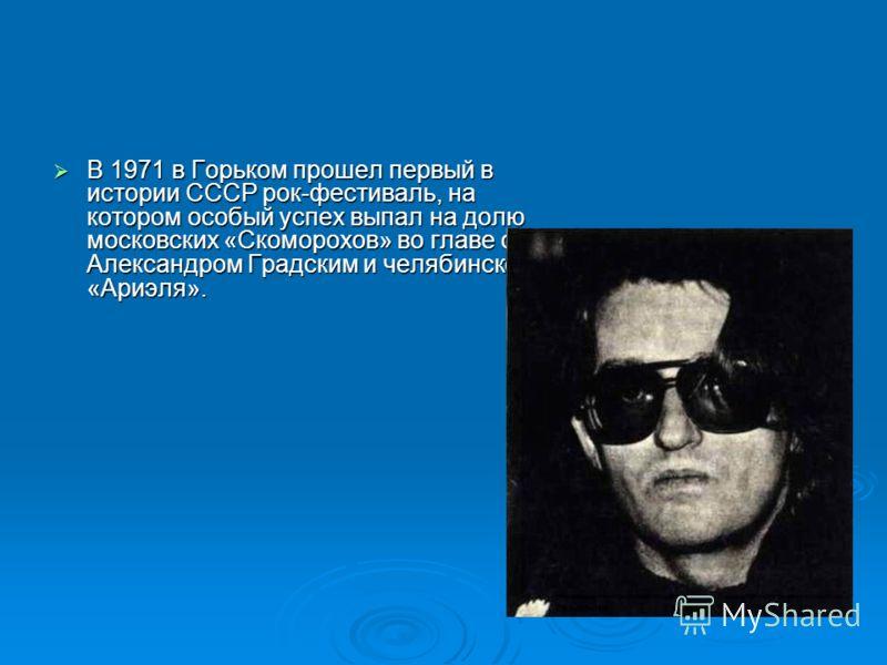В 1971 в Горьком прошел первый в истории СССР рок-фестиваль, на котором особый успех выпал на долю московских «Скоморохов» во главе с Александром Градским и челябинского «Ариэля». В 1971 в Горьком прошел первый в истории СССР рок-фестиваль, на которо