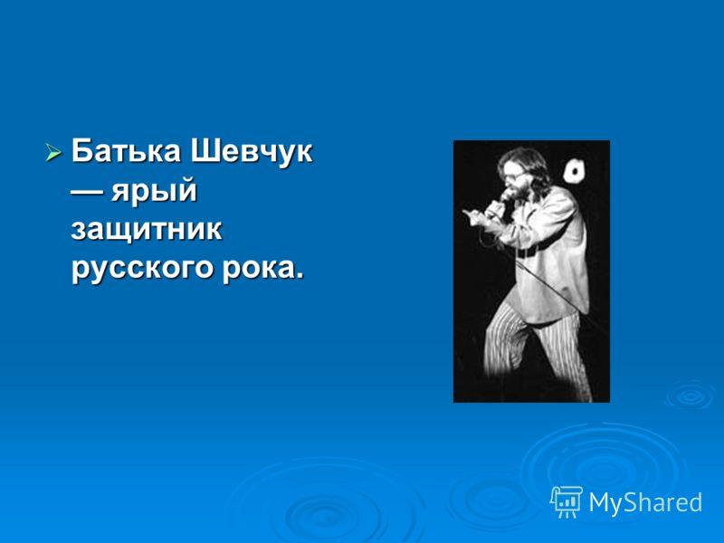 Батька Шевчук ярый защитник русского рока. Батька Шевчук ярый защитник русского рока.