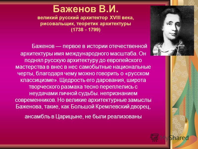 Баженов В.И. великий русский архитектор XVIII века, рисовальщик, теоретик архитектуры (1738 - 1799) Баженов первое в истории отечественной архитектуры имя международного масштаба. Он поднял русскую архитектуру до европейского мастерства в внес в нес