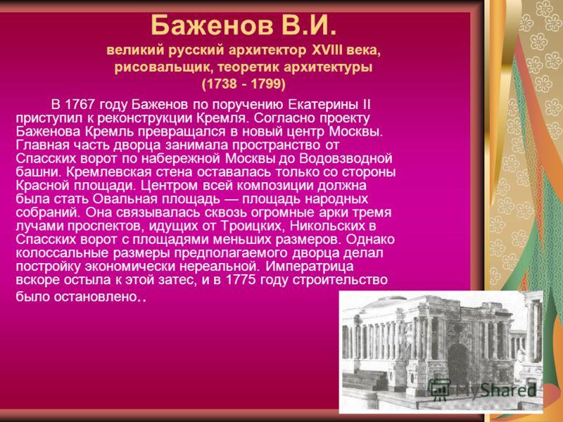Баженов В.И. великий русский архитектор XVIII века, рисовальщик, теоретик архитектуры (1738 - 1799) В 1767 году Баженов по поручению Екатерины II приступил к реконструкции Кремля. Согласно проекту Баженова Кремль превращался в новый центр Москвы. Гла