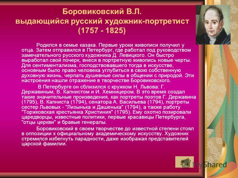 Боровиковский В.Л. выдающийся русский художник-портретист (1757 - 1825) Родился в семье казака. Первые уроки живописи получил у отца. Затем отправился в Петербург, где работал под руководством замечательного русского художника Д. Левицкого. Он быстро