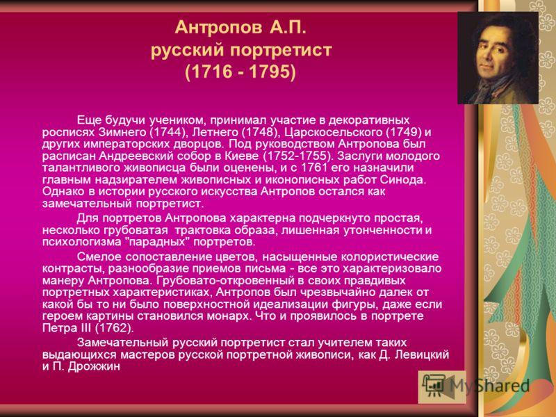 Антропов А.П. русский портретист (1716 - 1795) Еще будучи учеником, принимал участие в декоративных росписях Зимнего (1744), Летнего (1748), Царскосельского (1749) и других императорских дворцов. Под руководством Антропова был расписан Андреевский со
