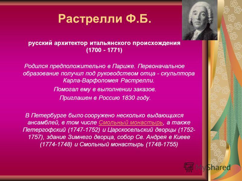 Растрелли Ф.Б. русский архитектор итальянского происхождения (1700 - 1771) Родился предположительно в Париже. Первоначальное образование получил под руководством отца - скульптора Карла-Варфоломея Растрелли. Помогал ему в выполнении заказов. Приглаше