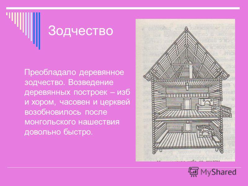 Зодчество Преобладало деревянное зодчество. Возведение деревянных построек – изб и хором, часовен и церквей возобновилось после монгольского нашествия довольно быстро.