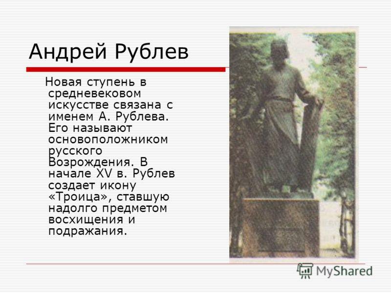 Андрей Рублев Новая ступень в средневековом искусстве связана с именем А. Рублева. Его называют основоположником русского Возрождения. В начале XV в. Рублев создает икону «Троица», ставшую надолго предметом восхищения и подражания.