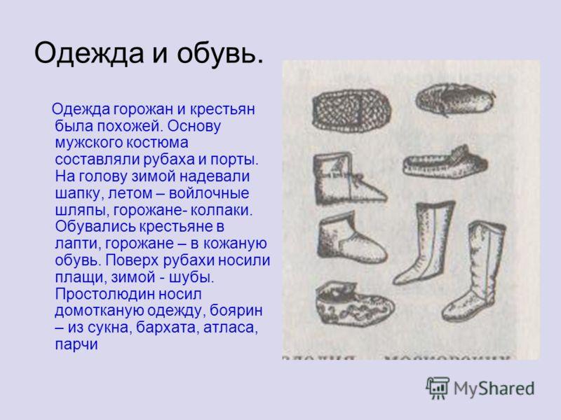 Одежда и обувь. Одежда горожан и крестьян была похожей. Основу мужского костюма составляли рубаха и порты. На голову зимой надевали шапку, летом – войлочные шляпы, горожане- колпаки. Обувались крестьяне в лапти, горожане – в кожаную обувь. Поверх руб