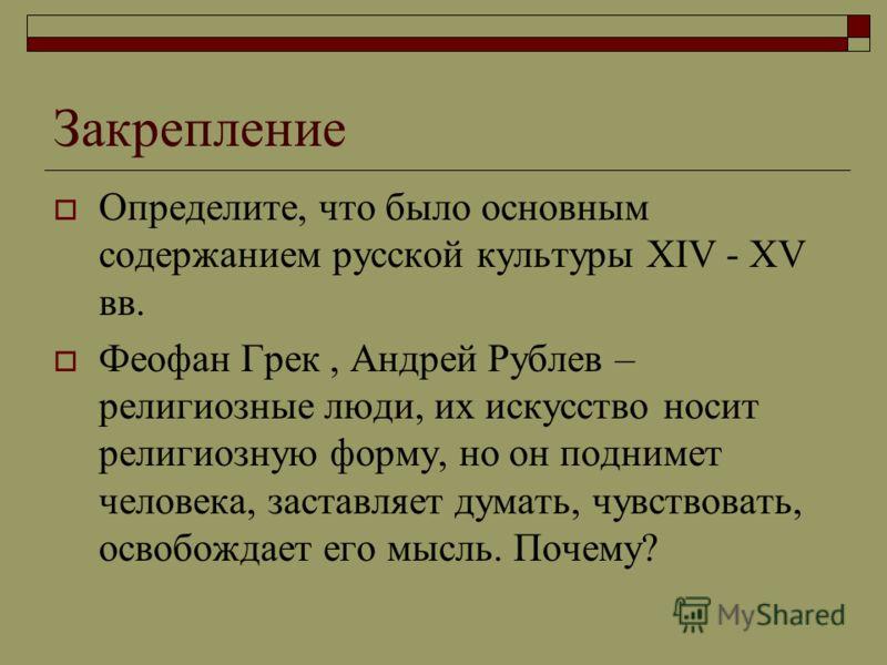Закрепление Определите, что было основным содержанием русской культуры XIV - XV вв. Феофан Грек, Андрей Рублев – религиозные люди, их искусство носит религиозную форму, но он поднимет человека, заставляет думать, чувствовать, освобождает его мысль. П