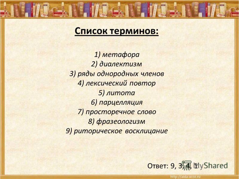 Список терминов: 1) метафора 2) диалектизм 3) ряды однородных членов 4) лексический повтор 5) литота 6) парцелляция 7) просторечное слово 8) фразеологизм 9) риторическое восклицание Ответ: 9, 3, 4, 1