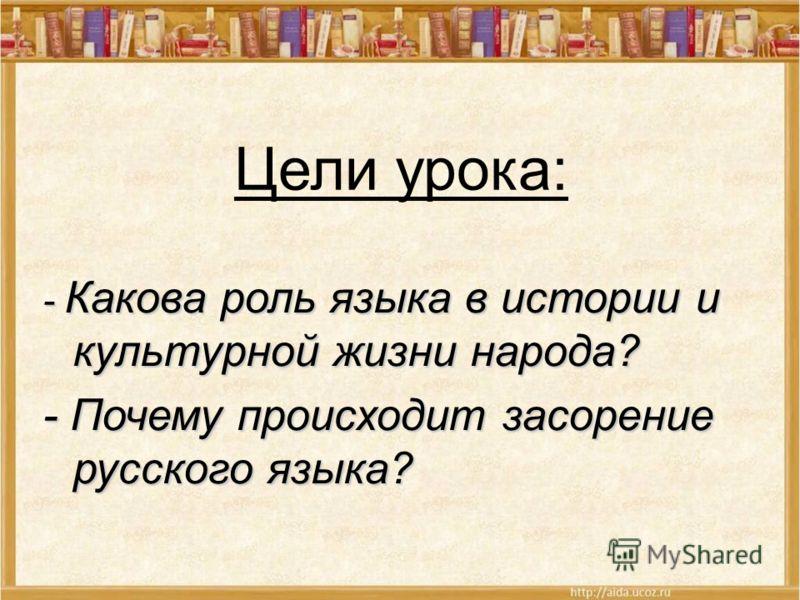 Цели урока: - Какова роль языка в истории и культурной жизни народа? - Почему происходит засорение русского языка?
