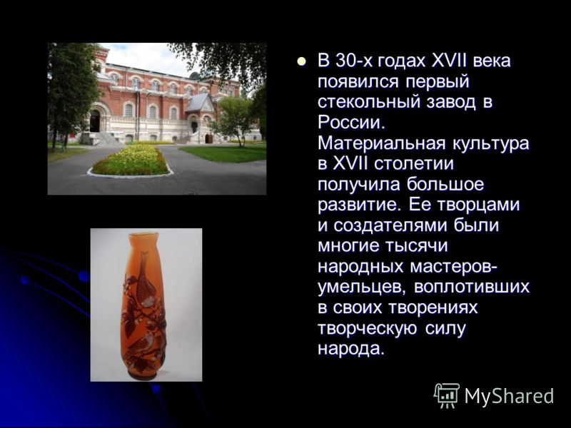 В 30-х годах XVII века появился первый стекольный завод в России. Материальная культура в XVII столетии получила большое развитие. Ее творцами и создателями были многие тысячи народных мастеров- умельцев, воплотивших в своих творениях творческую силу