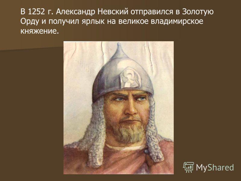 В 1252 г. Александр Невский отправился в Золотую Орду и получил ярлык на великое владимирское княжение.