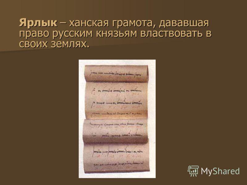 Ярлык – ханская грамота, дававшая право русским князьям властвовать в своих землях.