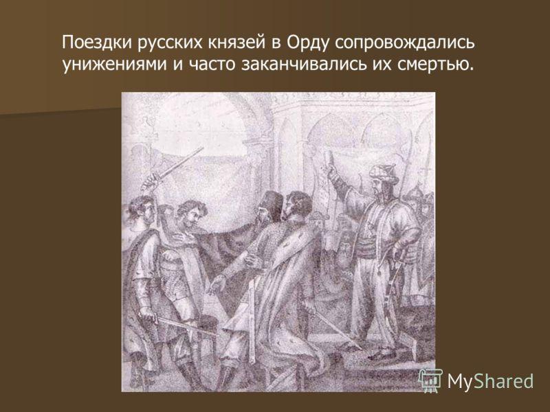 Поездки русских князей в Орду сопровождались унижениями и часто заканчивались их смертью.