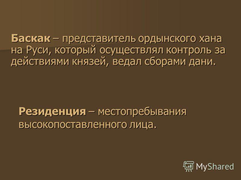 Баскак – представитель ордынского хана на Руси, который осуществлял контроль за действиями князей, ведал сборами дани. Резиденция – местопребывания высокопоставленного лица.