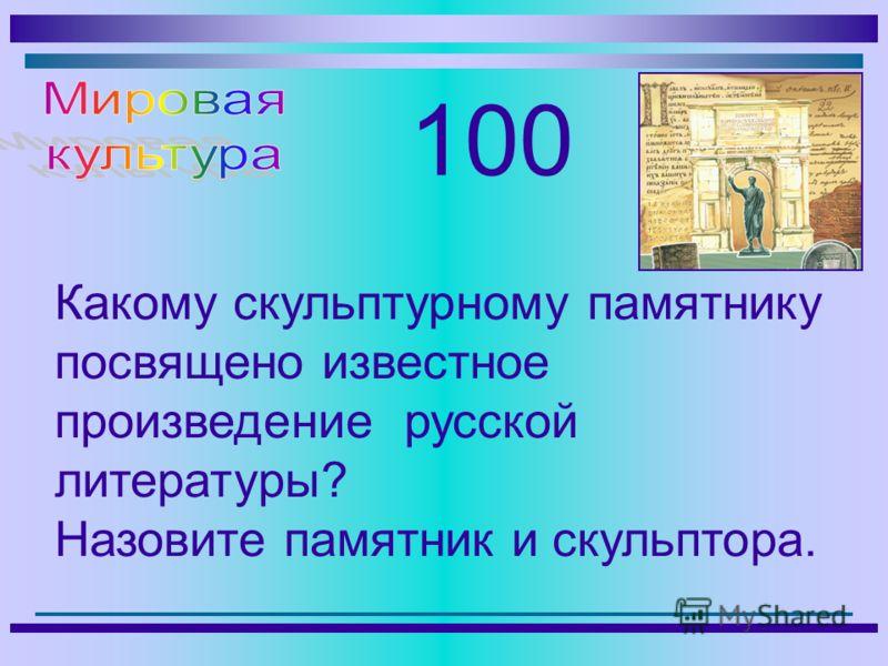 100 Какому скульптурному памятнику посвящено известное произведение русской литературы? Назовите памятник и скульптора.