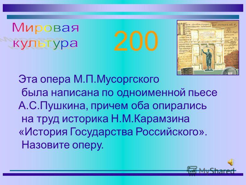 Эта опера М.П.Мусоргского была написана по одноименной пьесе А.С.Пушкина, причем оба опирались на труд историка Н.М.Карамзина «История Государства Российского». Назовите оперу. 200
