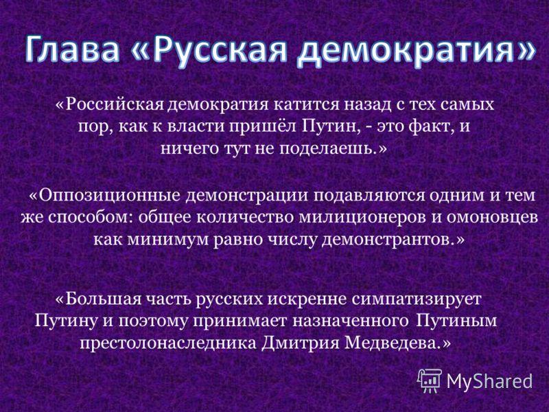 «Российская демократия катится назад с тех самых пор, как к власти пришёл Путин, - это факт, и ничего тут не поделаешь.» «Оппозиционные демонстрации подавляются одним и тем же способом: общее количество милиционеров и омоновцев как минимум равно числ