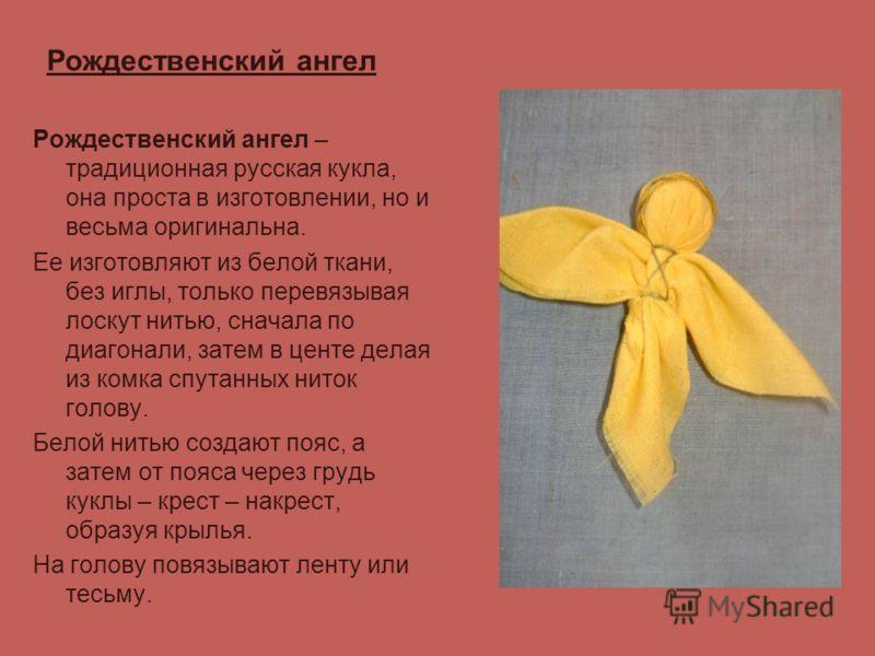 Рождественский ангел Рождественский ангел – традиционная русская кукла, она проста в изготовлении, но и весьма оригинальна. Ее изготовляют из белой ткани, без иглы, только перевязывая лоскут нитью, сначала по диагонали, затем в центе делая из комка с