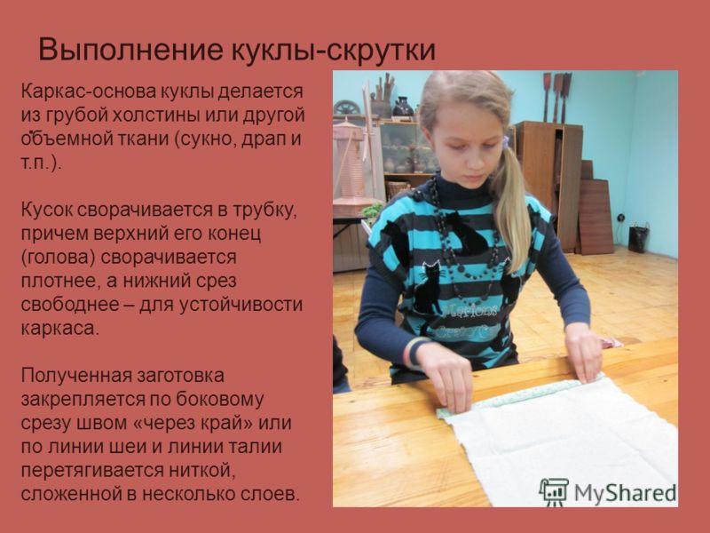 Выполнение куклы-скрутки. Каркас-основа куклы делается из грубой холстины или другой объемной ткани (сукно, драп и т.п.). Кусок сворачивается в трубку, причем верхний его конец (голова) сворачивается плотнее, а нижний срез свободнее – для устойчивост