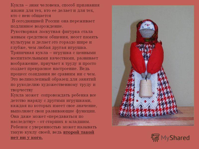 Кукла – знак человека, способ признания жизни для тех, кто ее делает и для тех, кто с нею общается В сегодняшней России она переживает подлинное возрождение. Рукотворная лоскутная фигурка стала живым средством общения, несет память культуры и делает