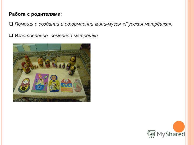 Работа с родителями Работа с родителями: Помощь с создании и оформлении мини-музея «Русская матрёшка»; Изготовление семейной матрёшки.