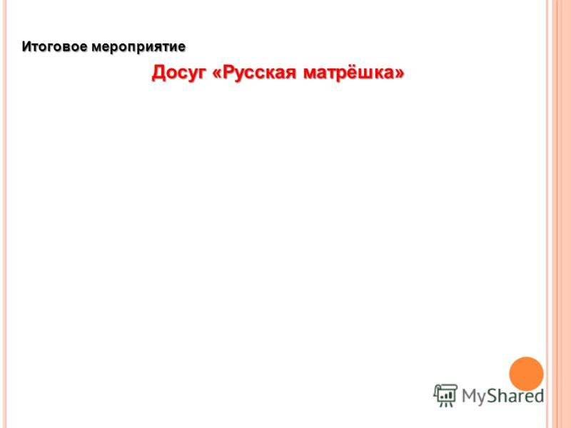 Итоговое мероприятие Досуг «Русская матрёшка»