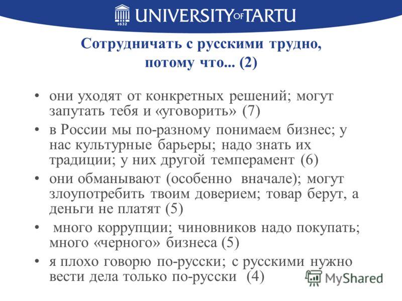 Сотрудничать с русскими трудно, потому что... (2) они уходят от конкретных решений; могут запутать тебя и «уговорить» (7) в России мы по-разному понимаем бизнес; у нас культурные барьеры; надо знать их традиции; у них другой темперамент (6) они обман