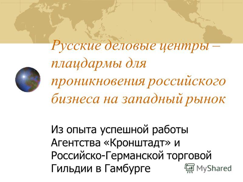 Русские деловые центры – плацдармы для проникновения российского бизнеса на западный рынок Из опыта успешной работы Агентства «Кронштадт» и Российско-Германской торговой Гильдии в Гамбурге