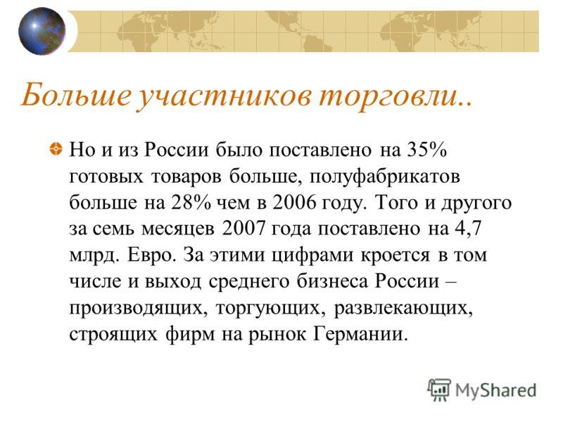 Больше участников торговли.. Но и из России было поставлено на 35% готовых товаров больше, полуфабрикатов больше на 28% чем в 2006 году. Того и другого за семь месяцев 2007 года поставлено на 4,7 млрд. Евро. За этими цифрами кроется в том числе и вых