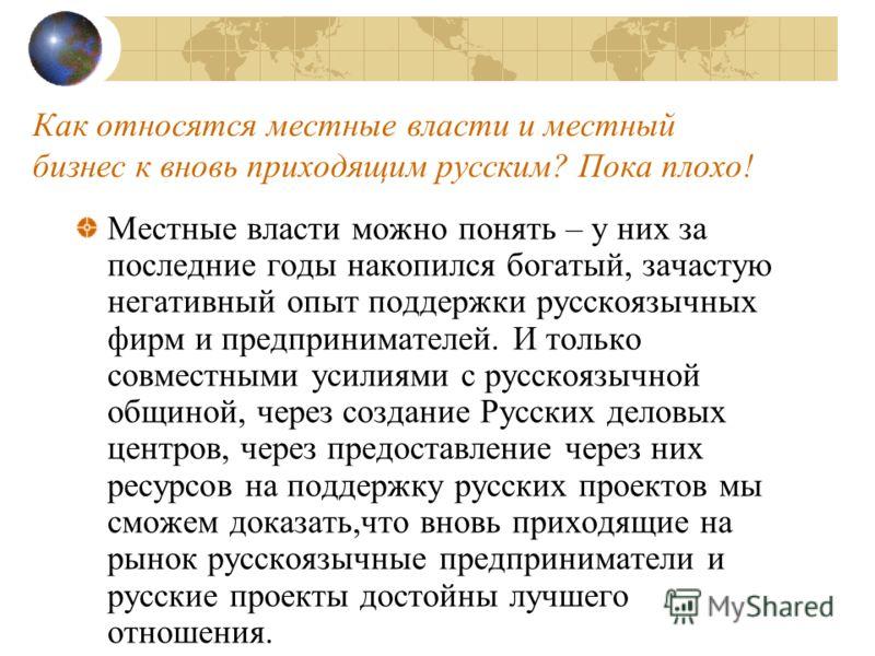 Как относятся местные власти и местный бизнес к вновь приходящим русским? Пока плохо! Местные власти можно понять – у них за последние годы накопился богатый, зачастую негативный опыт поддержки русскоязычных фирм и предпринимателей. И только совместн