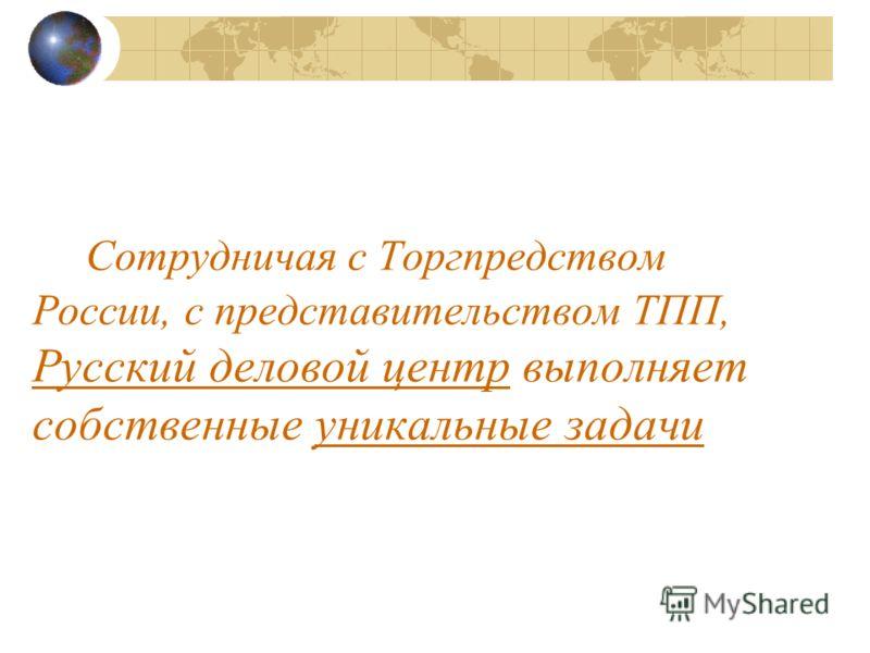 Сотрудничая с Торгпредством России, с представительством ТПП, Русский деловой центр выполняет собственные уникальные задачи