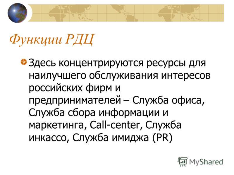 Функции РДЦ Здесь концентрируются ресурсы для наилучшего обслуживания интересов российских фирм и предпринимателей – Служба офиса, Служба сбора информации и маркетинга, Call-center, Cлужба инкассо, Служба имиджа (PR)