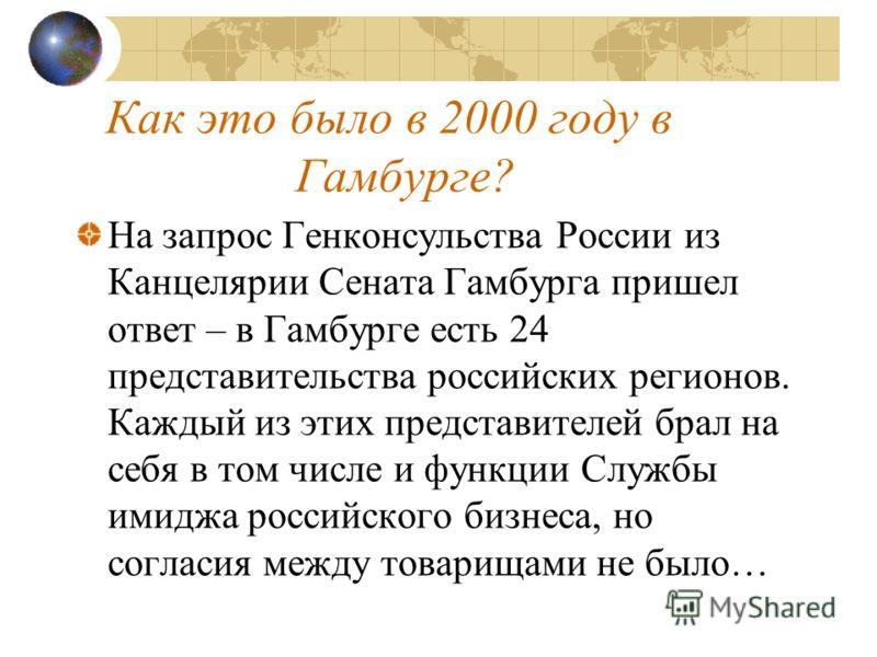 Как это было в 2000 году в Гамбурге? На запрос Генконсульства России из Канцелярии Сената Гамбурга пришел ответ – в Гамбурге есть 24 представительства российских регионов. Каждый из этих представителей брал на себя в том числе и функции Службы имиджа