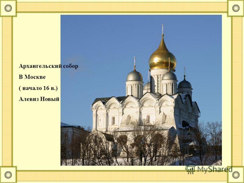 Архангельский собор В Москве ( начало 16 в.) Алевиз Новый
