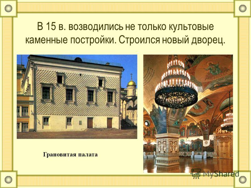 В 15 в. возводились не только культовые каменные постройки. Строился новый дворец. Грановитая палата