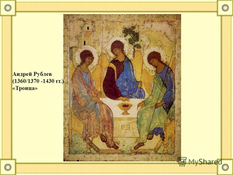 Андрей Рублев (1360/1370 -1430 гг.) «Троица»