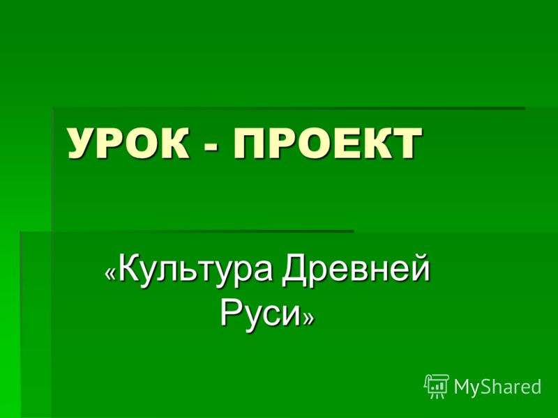 УРОК - ПРОЕКТ « Культура Древней Руси »