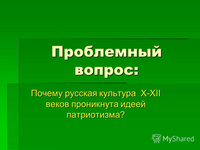 Проблемный вопрос: Почему русская культура X-XII веков проникнута идеей патриотизма?