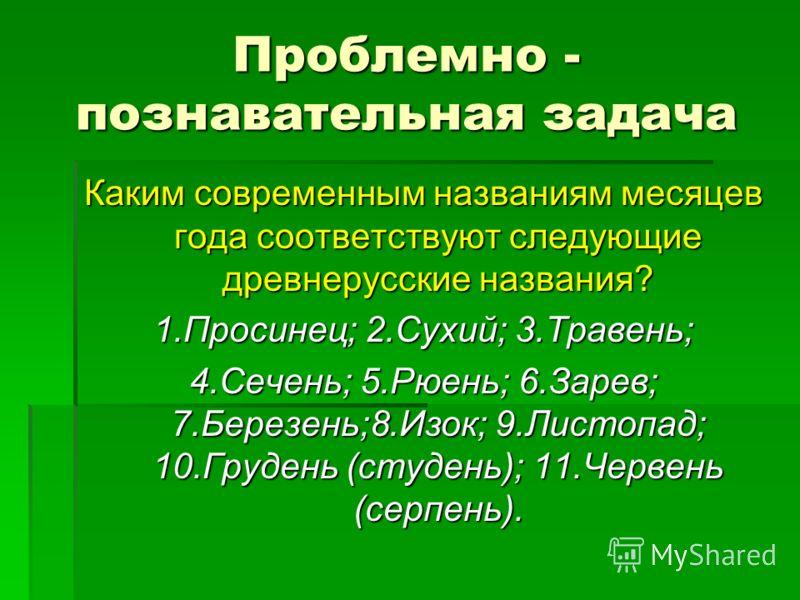 Проблемно - познавательная задача Каким современным названиям месяцев года соответствуют следующие древнерусские названия? 1.Просинец; 2.Сухий; 3.Травень; 4.Сечень; 5.Рюень; 6.Зарев; 7.Березень;8.Изок; 9.Листопад; 10.Грудень (студень); 11.Червень (се