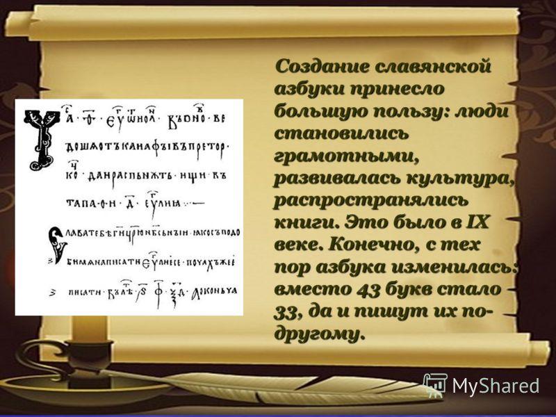 Создание славянской азбуки принесло большую пользу: люди становились грамотными, развивалась культура, распространялись книги. Это было в IX веке. Конечно, с тех пор азбука изменилась: вместо 43 букв стало 33, да и пишут их по- другому. Создание слав