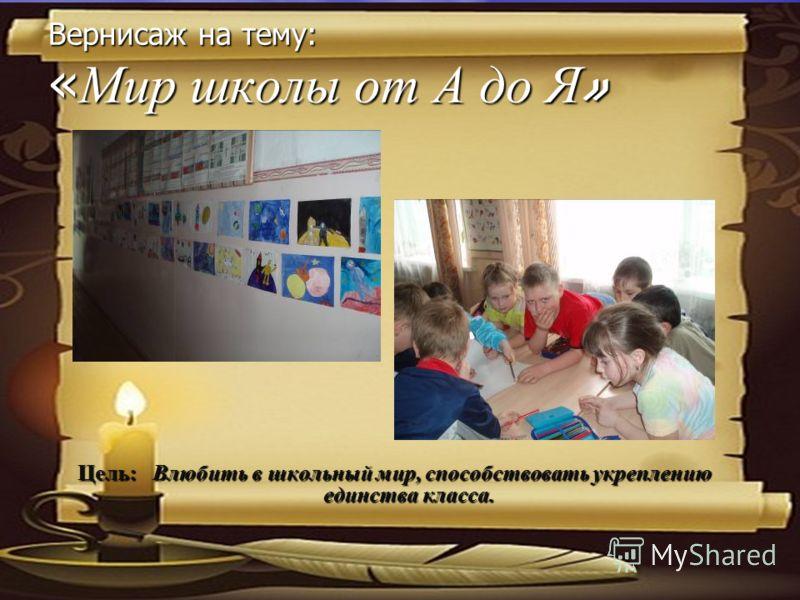 Вернисаж на тему: « Мир школы от А до Я » Цель: Влюбить в школьный мир, способствовать укреплению единства класса.