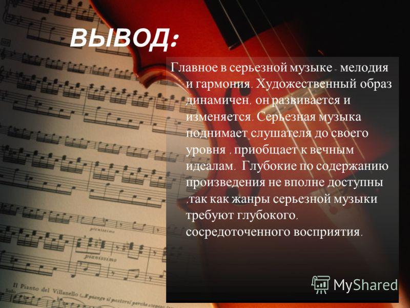 ВЫВОД : Главное в серьезной музыке - мелодия и гармония. Художественный образ динамичен, он развивается и изменяется. Серьезная музыка поднимает слушателя до своего уровня, приобщает к вечным идеалам. Глубокие по содержанию произведения не вполне дос