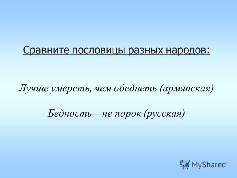 Сравните пословицы разных народов: Лучше умереть, чем обеднеть (армянская) Бедность – не порок (русская)